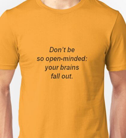 Don't Be So Open Minded - You're Brains Might Fall Out Unisex T-Shirt