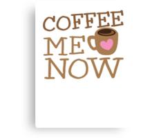 COFFEE Me NOW with coffee mug hearts Canvas Print