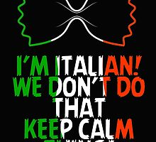 I'M ITALIAN! WE DON'T DO THAT KEEP CALM THING! by BADASSTEES
