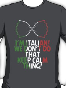 I'M ITALIAN! WE DON'T DO THAT KEEP CALM THING! T-Shirt