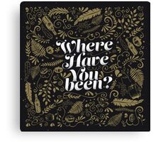 Where Have You Been? Canvas Print