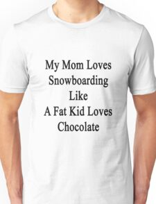 My Mom Loves Snowboarding Like A Fat Kid Loves Chocolate  Unisex T-Shirt