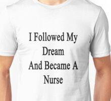 I Followed My Dream And Became A Nurse  Unisex T-Shirt
