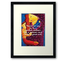 There's no way to be a perfect mother... Framed Print