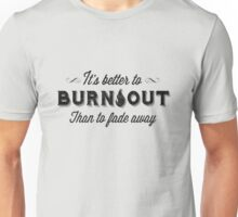 ITS BETTER TO BURN OUT THAN TO FADE AWAY - DISTRESSED Unisex T-Shirt