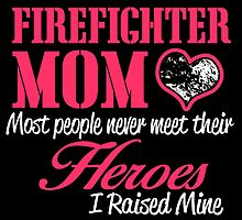 firefighter mom most people never meet their heroes i raised mine by teeshoppy