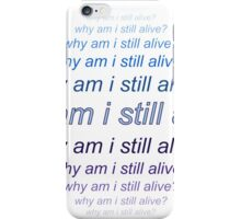 Why am I still Alive?  iPhone Case/Skin