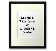 Let's Face It Without Internet We All Would Kill Ourselves  Framed Print