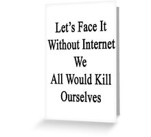 Let's Face It Without Internet We All Would Kill Ourselves  Greeting Card