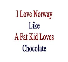 I Love Norway Like A Fat Kid Loves Chocolate  Photographic Print