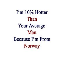 I'm 10% Hotter Than Your Average Man Because I'm From Norway  Photographic Print