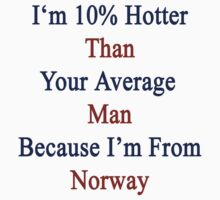 I'm 10% Hotter Than Your Average Man Because I'm From Norway  by supernova23