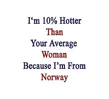 I'm 10% Hotter Than Your Average Woman Because I'm From Norway  Photographic Print