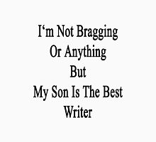 I'm Not Bragging Or Anything But My Son Is The Best Writer  Unisex T-Shirt