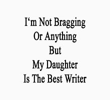 I'm Not Bragging Or Anything But My Daughter Is The Best Writer  Unisex T-Shirt
