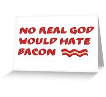 No REAL God Would Hate BACON! Greeting Card