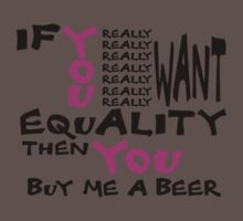 if you really want equality, then you buy me a beer by stevegrig
