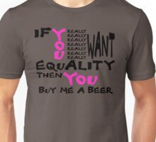 if you really want equality, then you buy me a beer Unisex T-Shirt