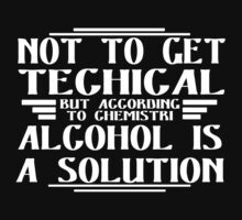 Not to get technical but according to ahemistry alcohol Is a solution Funny Geek Nerd by fikzuleh