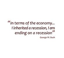 I inherited a recession I am ending on a recession... (Jaw-dropping Bushisms) by gshapley