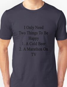 I Only Need Two Things To Be Happy 1. A Cold Beer 2. A Marathon On TV  Unisex T-Shirt
