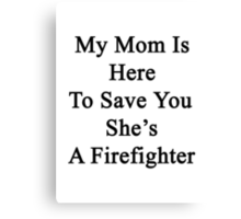 My Mom Is Here To Save You She's A Firefighter  Canvas Print