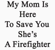 My Mom Is Here To Save You She's A Firefighter  by supernova23