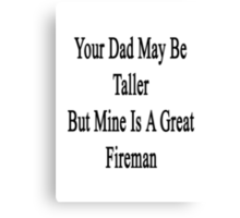 Your Dad May Be Taller But Mine Is A Great Firefighter  Canvas Print