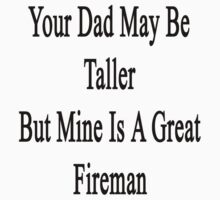 Your Dad May Be Taller But Mine Is A Great Firefighter  by supernova23
