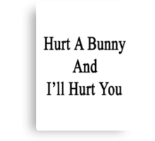 Hurt A Bunny And I'll Hurt You  Canvas Print