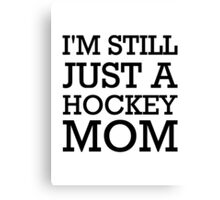 I'm still just a hockey mom Canvas Print