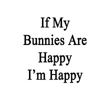 If My Bunnies Are Happy I'm Happy  Photographic Print
