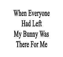 When Everyone Had Left My Bunny Was There For Me  Photographic Print