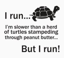 I RUN. I'm Slower Than A Herd Of Turtles Stampeding Through Peanut Butter, But I Run by designbymike