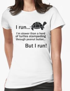 I RUN. I'm Slower Than A Herd Of Turtles Stampeding Through Peanut Butter, But I Run Womens Fitted T-Shirt