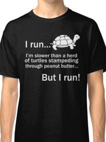I RUN. I'm Slower Than A Herd Of Turtles Stampeding Through Peanut Butter, But I Run Classic T-Shirt