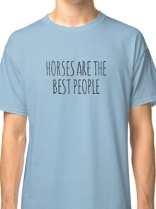 Horses are the best people. Classic T-Shirt