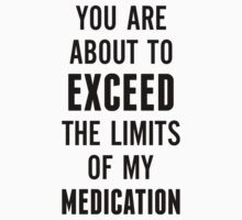 You are about to exceed the limits of my medication by designbymike