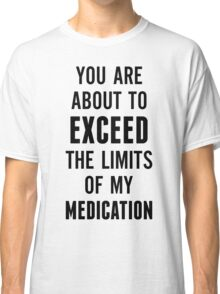You are about to exceed the limits of my medication Classic T-Shirt