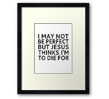 I May Not be Perfect but Jesus Thinks I'm to Die For Framed Print