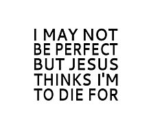 I May Not be Perfect but Jesus Thinks I'm to Die For Photographic Print