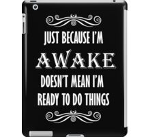 Just Because I'm Awake Doesn't Mean I'm Ready To Do Things iPad Case/Skin
