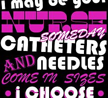 BE NICE TO ME I MAY BE YOUR NURSE SOME DAY CATHETERS NEEDLES AND COME IN SIZES I CHOOSE by BADASSTEES