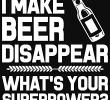 I MAKE BEER DISAPPEAR WHAT'S YOUR SUPERPOWER? by BADASSTEES