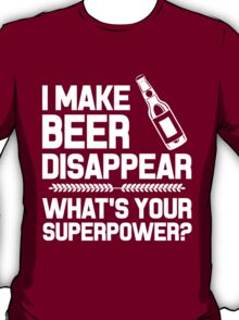 I MAKE BEER DISAPPEAR WHAT'S YOUR SUPERPOWER? T-Shirt