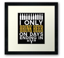 "I ONLY DRINK BEER ON DAYS ENDING IN ""Y"" Framed Print"