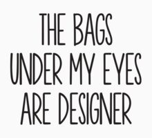 The Bags Under My Eyes Are Designer by Dominique Demetz