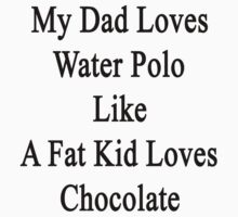 My Dad Loves Water Polo Like A Fat Kid Loves Chocolate  by supernova23