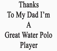 Thanks To My Dad I'm A Great Water Polo Player  by supernova23