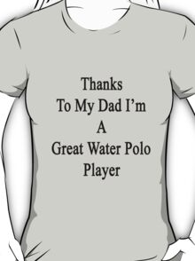 Thanks To My Dad I'm A Great Water Polo Player  T-Shirt